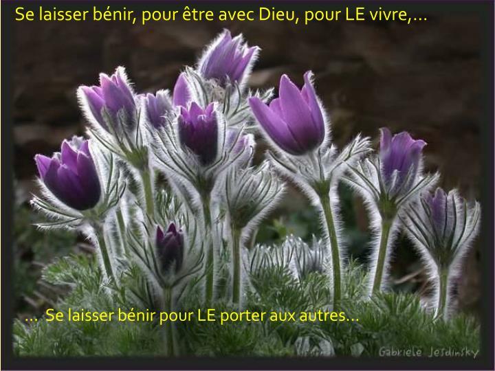 Se laisser bénir, pour être avec Dieu, pour LE vivre,...