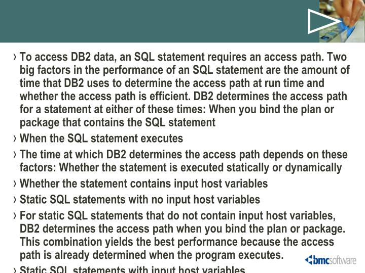 To access DB2 data, an SQL statement requires an access path. Two big factors in the performance of an SQL statement are the amount of time that DB2 uses to determine the access path at run time and whether the access path is efficient. DB2 determines the access path for a statement at either of these times: When you bind the plan or package that contains the SQL statement
