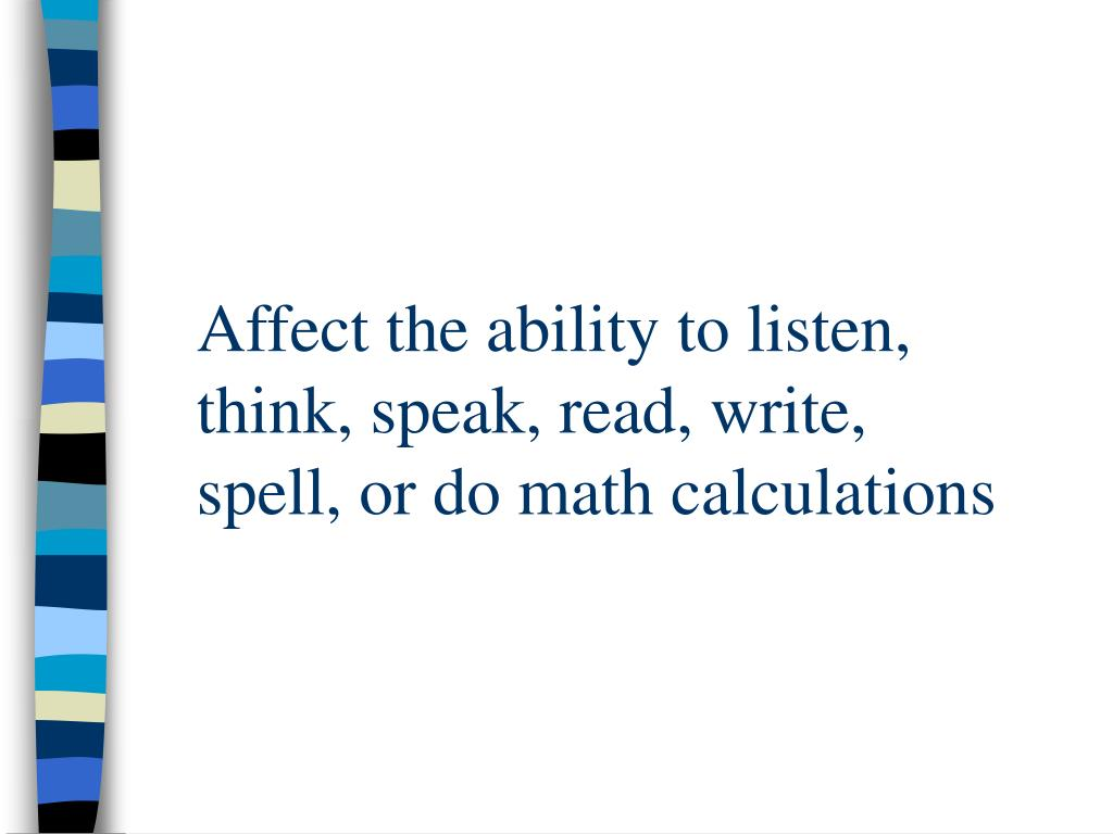 Affect the ability to listen, think, speak, read, write, spell, or do math calculations