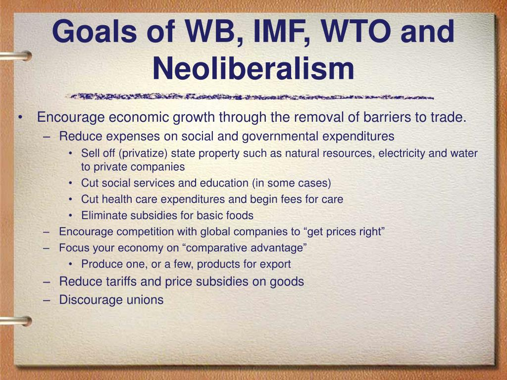 Goals of WB, IMF, WTO and Neoliberalism