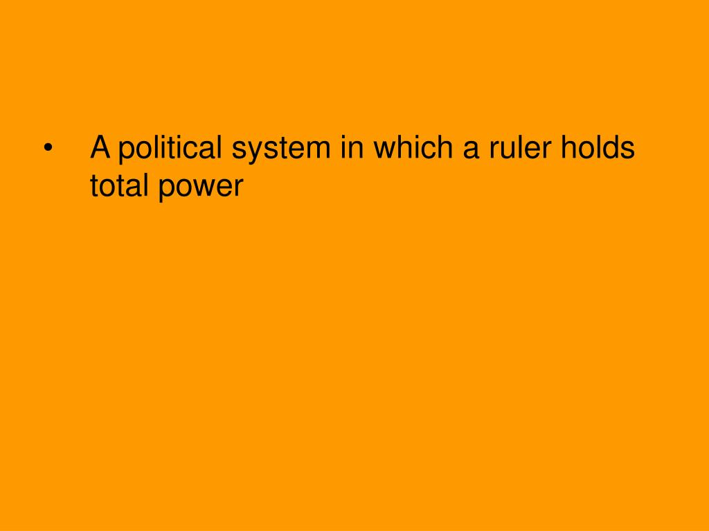 A political system in which a ruler holds total power