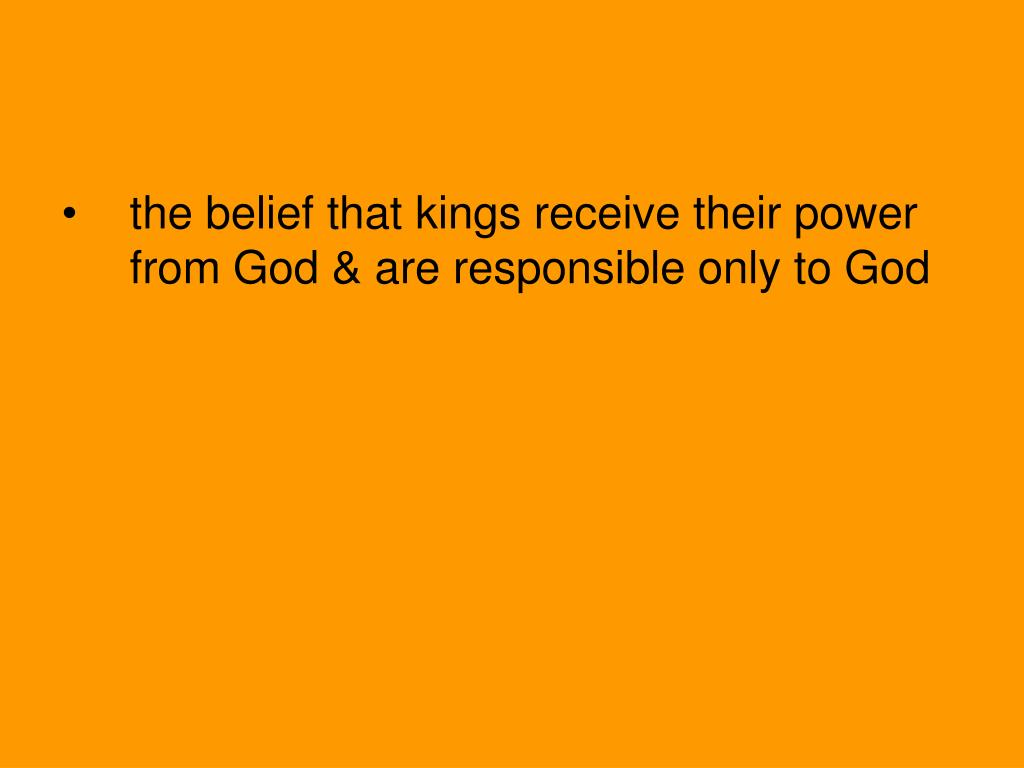 the belief that kings receive their power from God & are responsible only to God