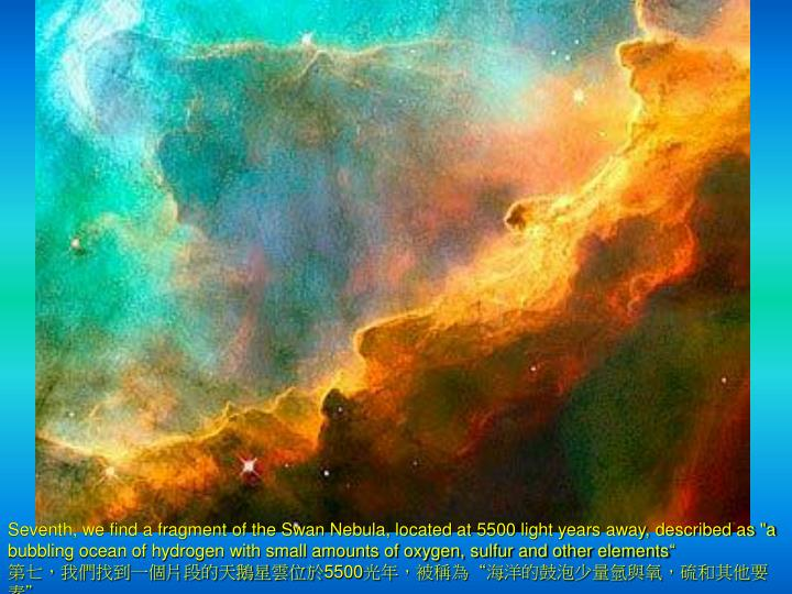 "Seventh, we find a fragment of the Swan Nebula, located at 5500 light years away, described as ""a bubbling ocean of hydrogen with small amounts of oxygen, sulfur and other elements"""