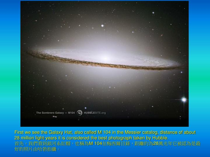 First we see the Galaxy Hat, also called M 104 in the Messier catalog, distance of about 28 million light-years it is considered the best photograph taken by Hubble