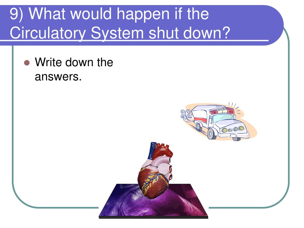 9) What would happen if the Circulatory System shut down?