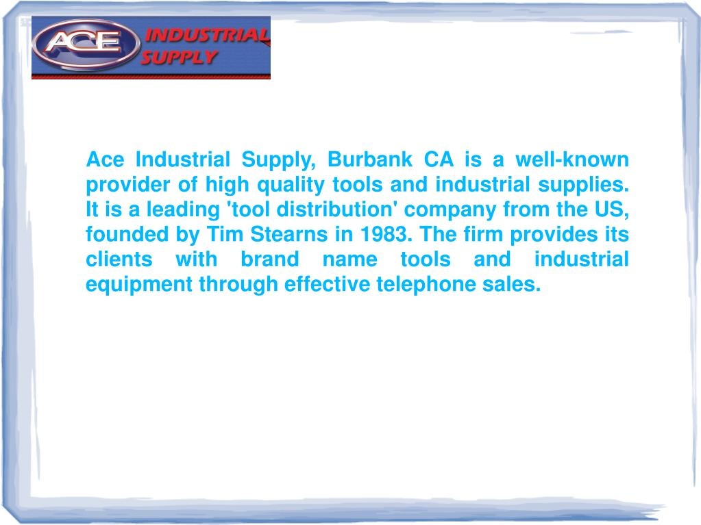 Ace Industrial Supply, Burbank CA is a well-known provider of high quality tools and industrial supplies. It is a leading 'tool distribution' company from the US, founded by Tim Stearns in 1983. The firm provides its clients with brand name tools and industrial equipment through effective telephone sales.