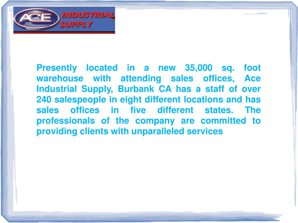 Presently located in a new 35,000 sq. foot warehouse with attending sales offices, Ace Industrial Supply, Burbank CA has a staff of over 240 salespeople in eight different locations and has sales offices in five different states. The professionals of the company are committed to providing clients with unparalleled services