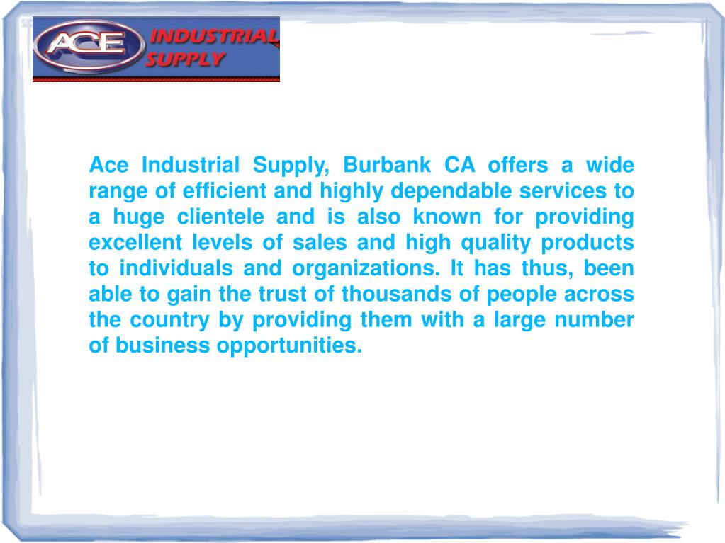 Ace Industrial Supply, Burbank CA offers a wide range of efficient and highly dependable services to a huge clientele and is also known for providing excellent levels of sales and high quality products to individuals and organizations. It has thus, been able to gain the trust of thousands of people across the country by providing them with a large number of business opportunities.