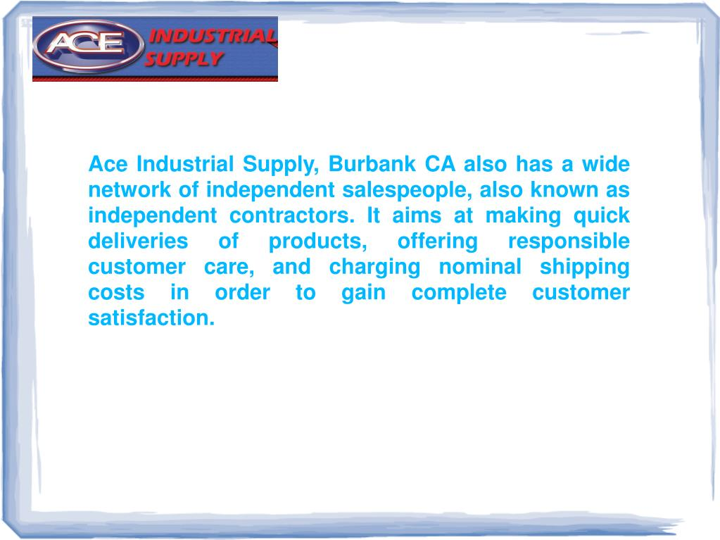 Ace Industrial Supply, Burbank CA also has a wide network of independent salespeople, also known as independent contractors. It aims at making quick deliveries of products, offering responsible customer care, and charging nominal shipping costs in order to gain complete customer satisfaction.