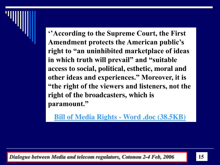 "''According to the Supreme Court, the First Amendment protects the American public's right to ""an uninhibited marketplace of ideas in which truth will prevail"" and ""suitable access to social, political, esthetic, moral and other ideas and experiences."" Moreover, it is ""the right of the viewers and listeners, not the right of the broadcasters, which is paramount."""
