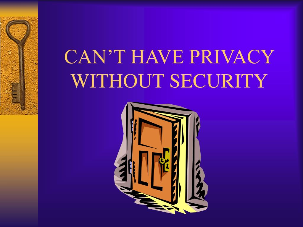 CAN'T HAVE PRIVACY WITHOUT SECURITY