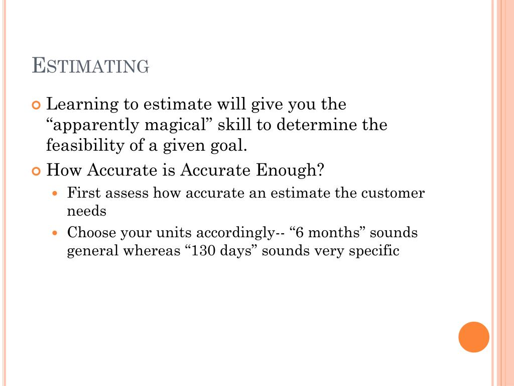 "Learning to estimate will give you the ""apparently magical"" skill to determine the feasibility of a given goal."