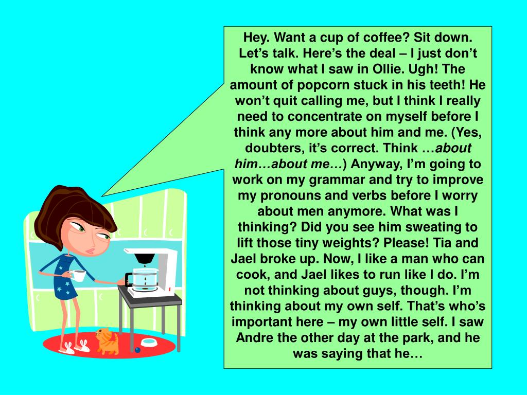 Hey. Want a cup of coffee? Sit down. Let's talk. Here's the deal – I just don't know what I saw in Ollie. Ugh! The amount of popcorn stuck in his teeth! He won't quit calling me, but I think I really need to concentrate on myself before I think any more about him and me. (Yes, doubters, it's correct. Think …