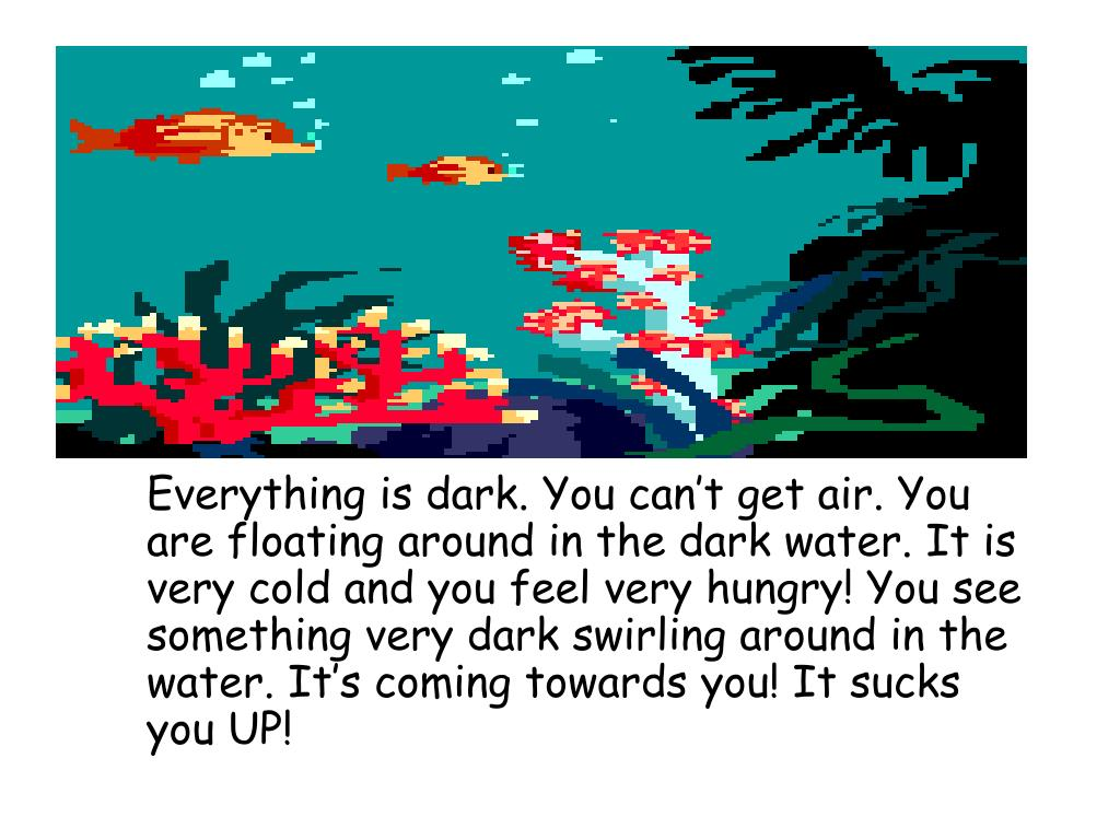 Everything is dark. You can't get air. You are floating around in the dark water. It is very cold and you feel very hungry! You see something very dark swirling around in the water. It's coming towards you! It sucks you UP!