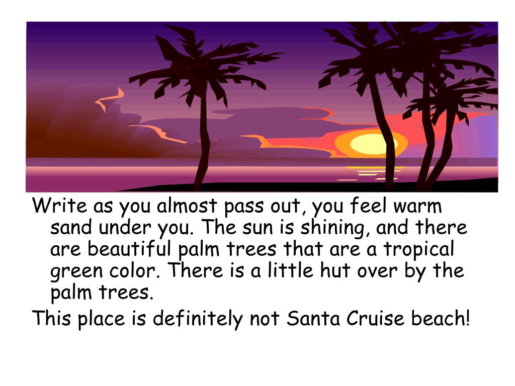 Write as you almost pass out, you feel warm sand under you. The sun is shining, and there are beautiful palm trees that are a tropical green color. There is a little hut over by the palm trees.