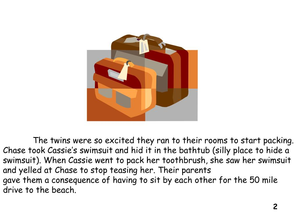 The twins were so excited they ran to their rooms to start packing. Chase took Cassie's swimsuit and hid it in the bathtub (silly place to hide a swimsuit). When Cassie went to pack her toothbrush, she saw her swimsuit and yelled at Chase to stop teasing her. Their parents