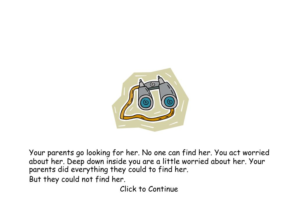Your parents go looking for her. No one can find her. You act worried about her. Deep down inside you are a little worried about her. Your parents did everything they could to find her.