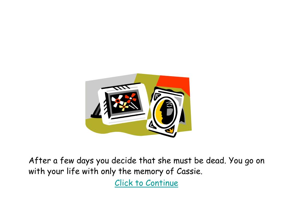 After a few days you decide that she must be dead. You go on with your life with only the memory of Cassie.