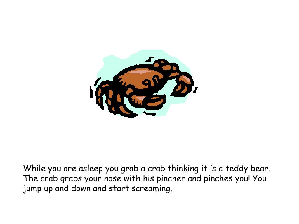 While you are asleep you grab a crab thinking it is a teddy bear. The crab grabs your nose with his pincher and pinches you! You jump up and down and start screaming.