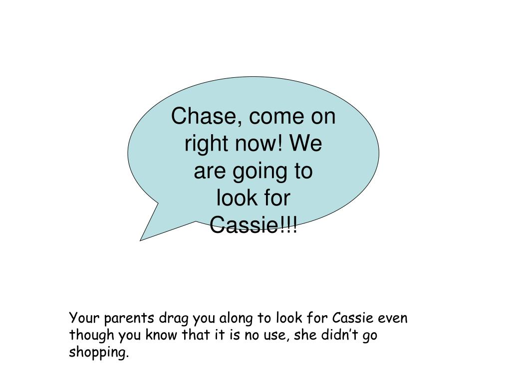 Chase, come on right now! We are going to look for Cassie!!!