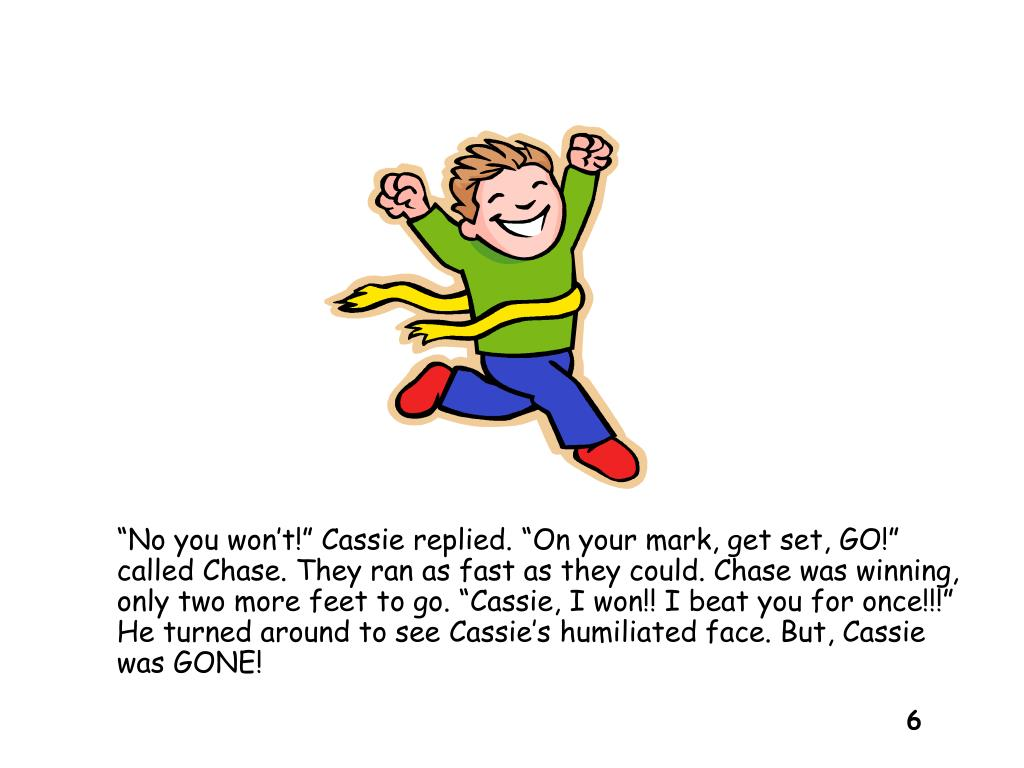 """""""No you won't!"""" Cassie replied. """"On your mark, get set, GO!"""" called Chase. They ran as fast as they could. Chase was winning, only two more feet to go. """"Cassie, I won!! I beat you for once!!!"""" He turned around to see Cassie's humiliated face. But, Cassie was GONE!"""