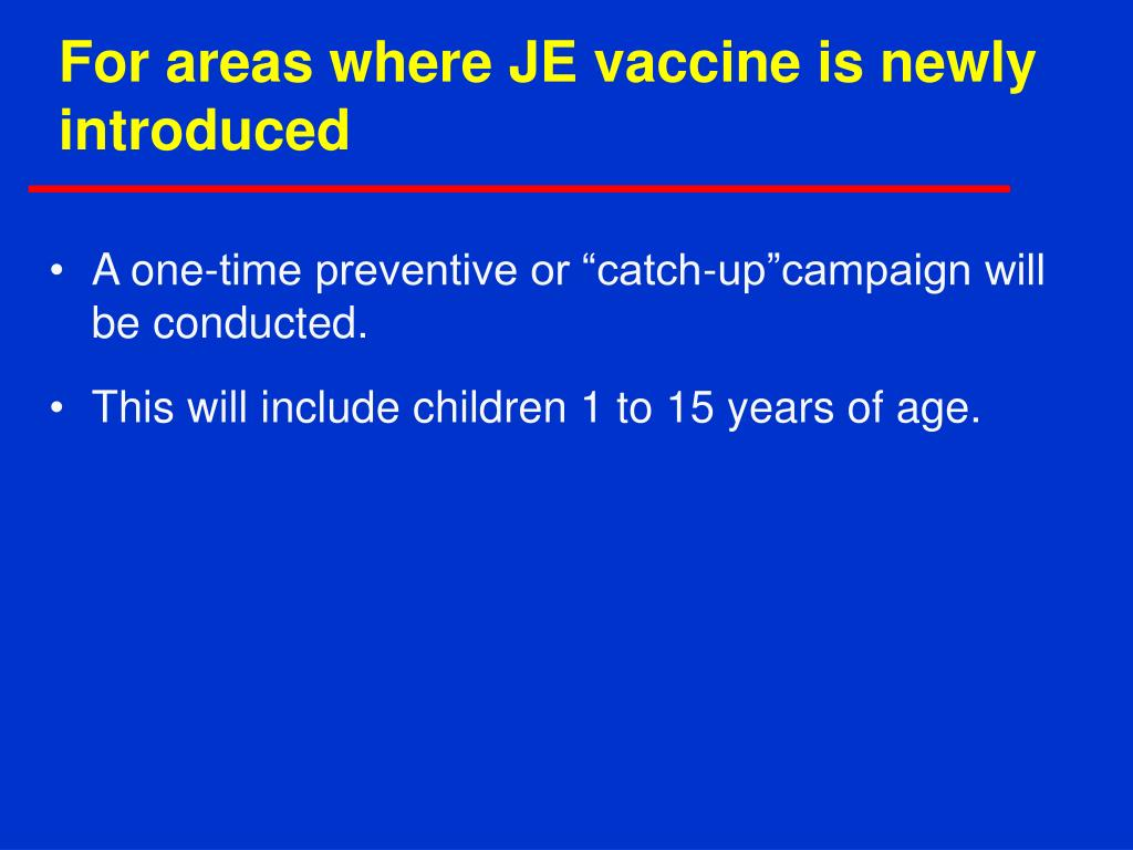 For areas where JE vaccine is newly introduced