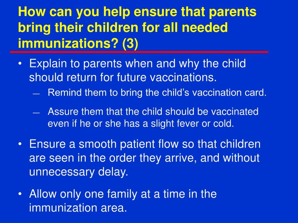 How can you help ensure that parents bring their children for all needed immunizations? (3)
