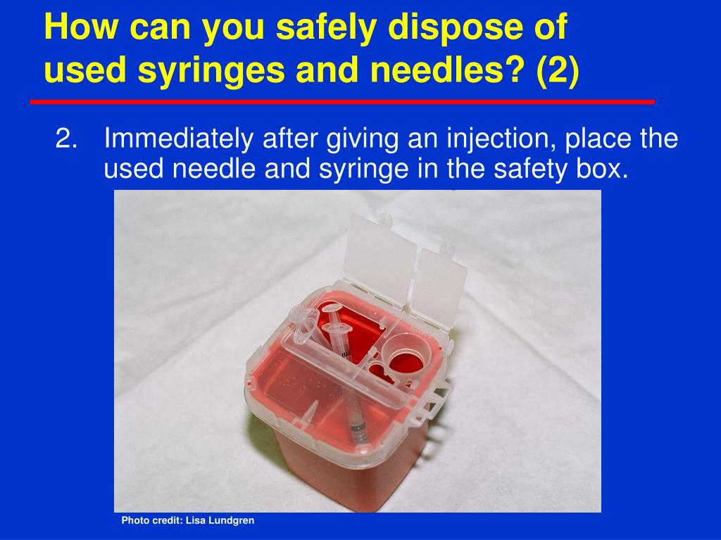 How can you safely dispose of used syringes and needles? (2)