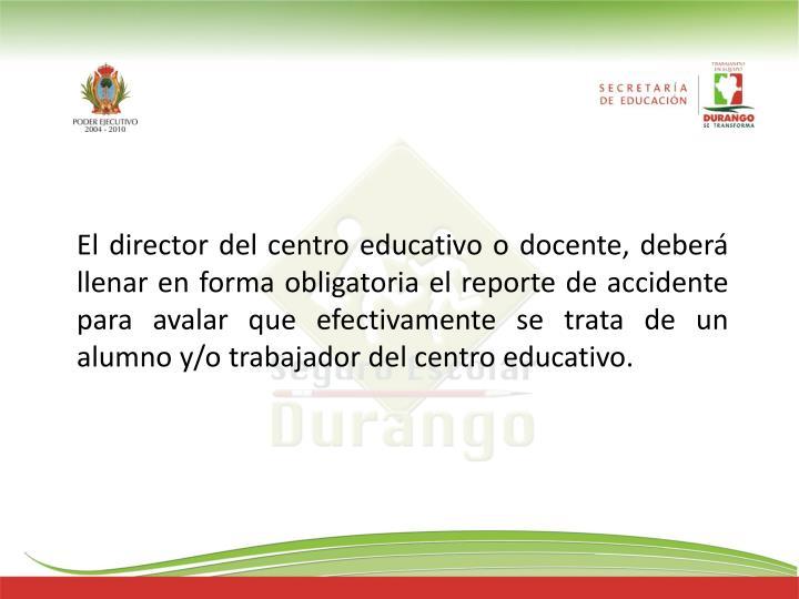 El director del centro educativo o docente, deberá llenar en forma obligatoria el reporte de accidente para avalar que efectivamente se trata de un alumno y/o trabajador del centro educativo.