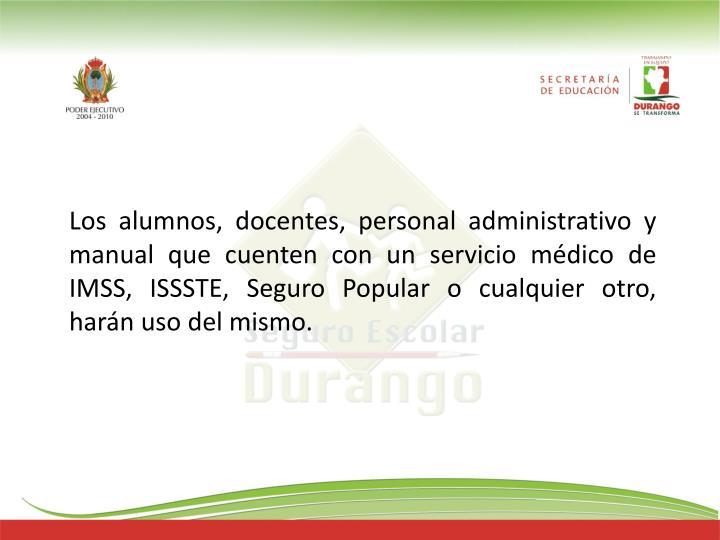 Los alumnos, docentes, personal administrativo y manual que cuenten con un servicio médico de IMSS, ISSSTE, Seguro Popular o cualquier otro, harán uso del mismo.