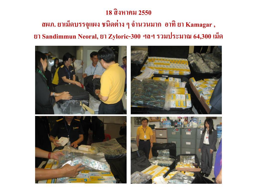 18 สิงหาคม 2550                                                                                                           สผภ. ยาเม็ดบรรจุแผง ชนิดต่าง ๆ จำนวนมาก  อาทิ ยา Kamagar ,                                   ยา Sandimmun Neoral, ยา Zyloric-300 ฯลฯ รวมประมาณ 64,300 เม็ด