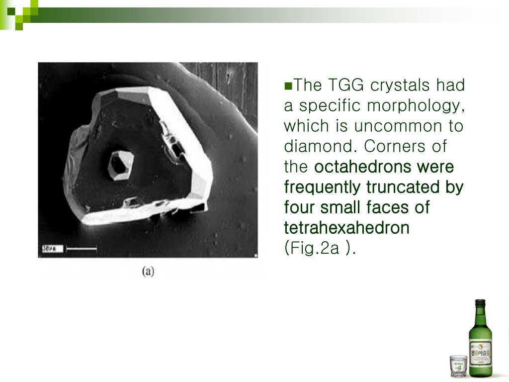 The TGG crystals had a specific morphology, which is uncommon to diamond. Corners of the