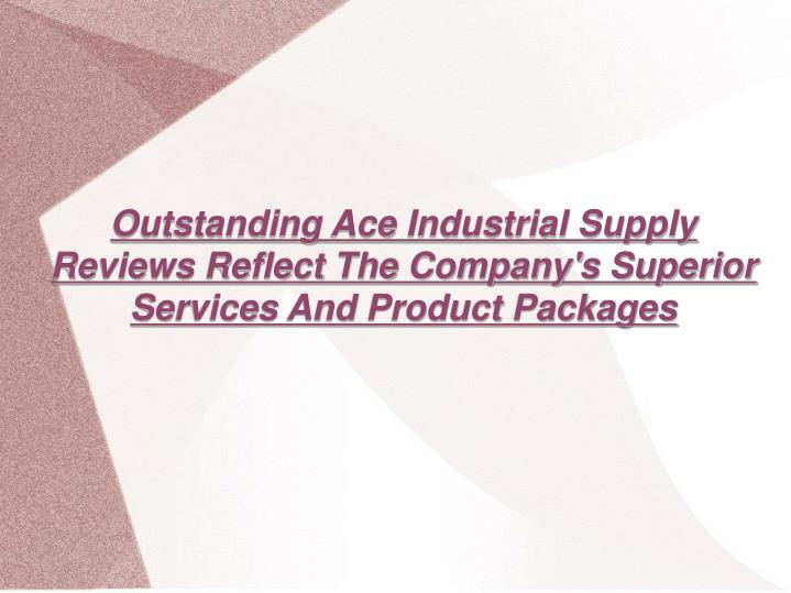 Outstanding Ace Industrial Supply Reviews Reflect The Company's Superior Services And Product Packag...