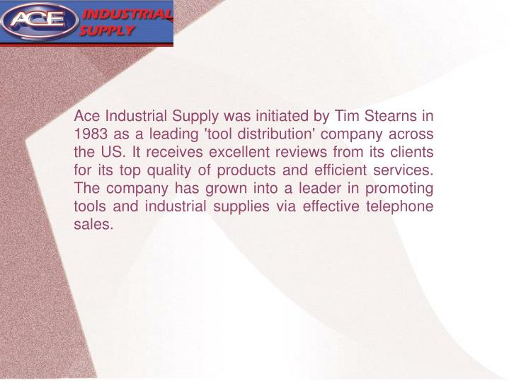 Ace Industrial Supply was initiated by Tim Stearns in 1983 as a leading 'tool distribution' company ...