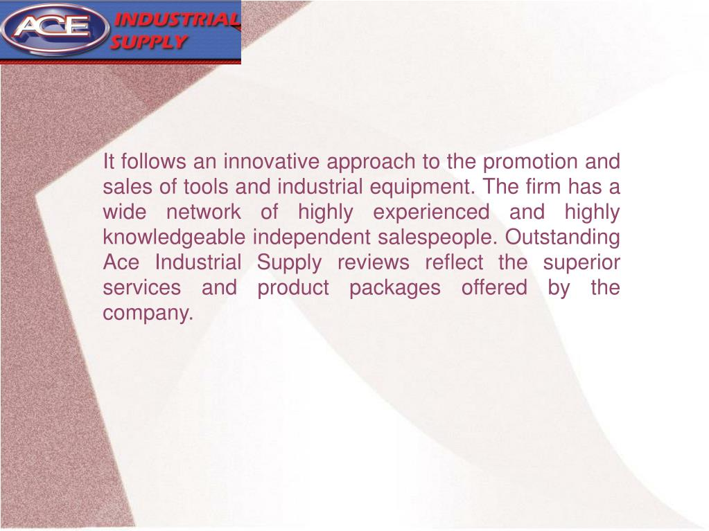 It follows an innovative approach to the promotion and sales of tools and industrial equipment. The firm has a wide network of highly experienced and highly knowledgeable independent salespeople. Outstanding Ace Industrial Supply reviews reflect the superior services and product packages offered by the company.