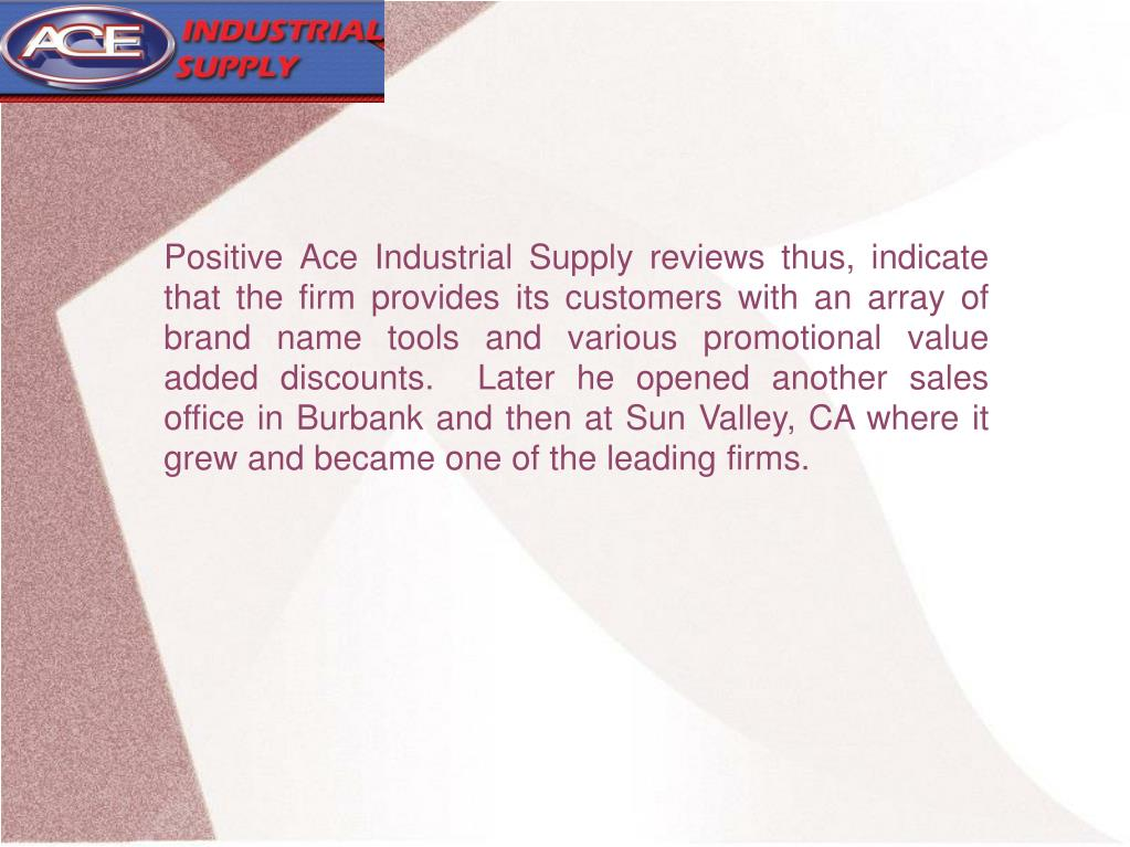 Positive Ace Industrial Supply reviews thus, indicate that the firm provides its customers with an array of brand name tools and various promotional value added discounts.  Later he opened another sales office in Burbank and then at Sun Valley, CA where it grew and became one of the leading firms.