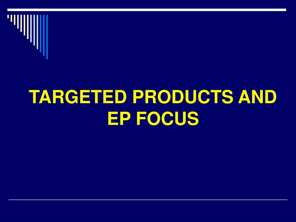 TARGETED PRODUCTS AND EP FOCUS