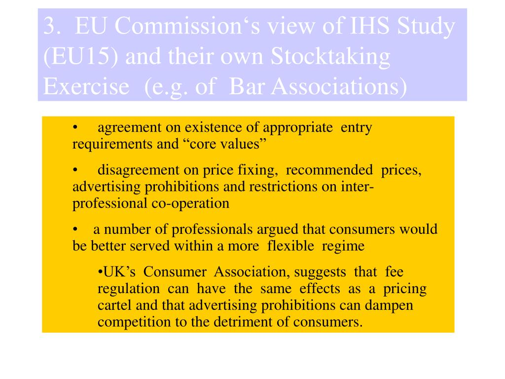 3.  EU Commission's view of IHS Study (EU15) and their own Stocktaking Exercise 	(e.g. of  Bar Associations)