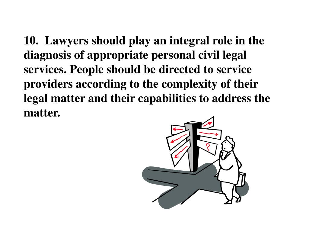 10.  Lawyers should play an integral role in the diagnosis of appropriate personal civil legal services. People should be directed to service providers according to the complexity of their legal matter and their capabilities to address the matter.