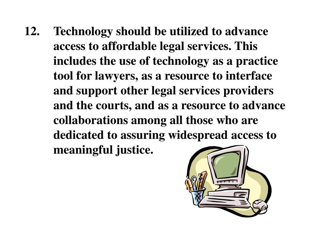 Technology should be utilized to advance access to affordable legal services. This includes the use of technology as a practice tool for lawyers, as a resource to interface and support other legal services providers and the courts, and as a resource to advance collaborations among all those who are dedicated to assuring widespread access to meaningful justice.