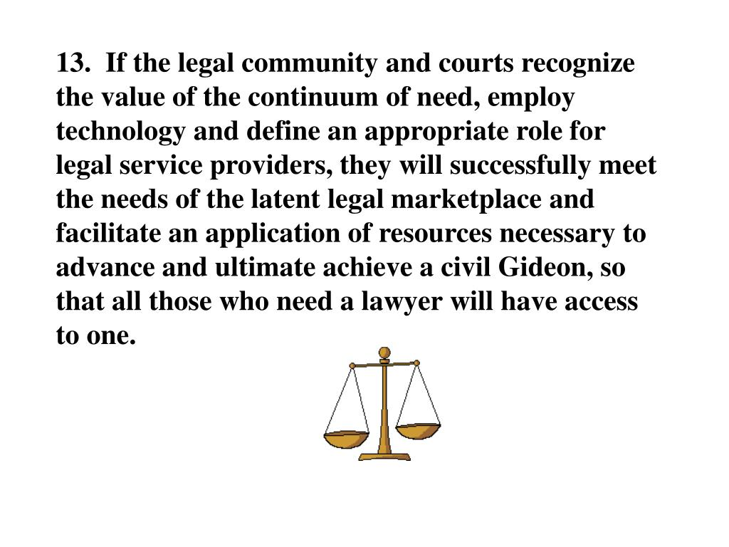 13.  If the legal community and courts recognize the value of the continuum of need, employ technology and define an appropriate role for legal service providers, they will successfully meet the needs of the latent legal marketplace and facilitate an application of resources necessary to advance and ultimate achieve a civil Gideon, so that all those who need a lawyer will have access to one.