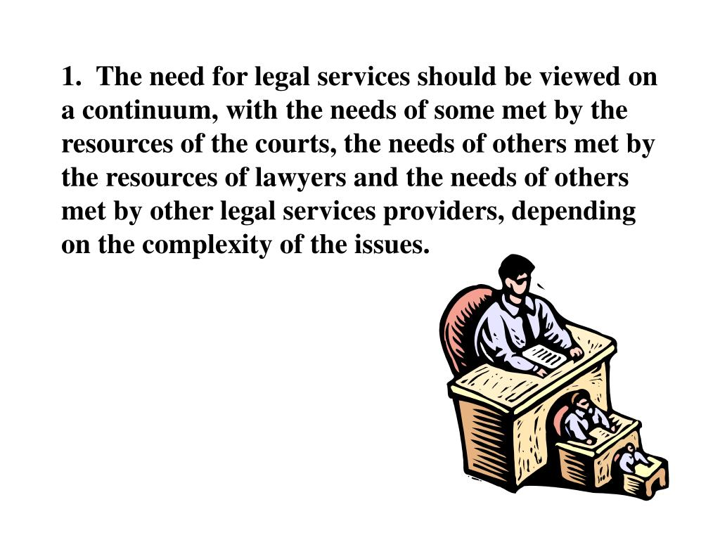 1.  The need for legal services should be viewed on a continuum, with the needs of some met by the resources of the courts, the needs of others met by the resources of lawyers and the needs of others met by other legal services providers, depending on the complexity of the issues.
