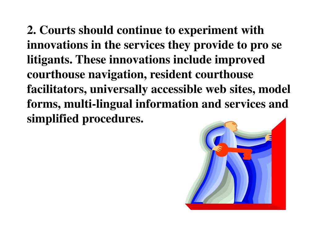 2. Courts should continue to experiment with innovations in the services they provide to pro se litigants. These innovations include improved courthouse navigation, resident courthouse facilitators, universally accessible web sites, model forms, multi-lingual information and services and simplified procedures.