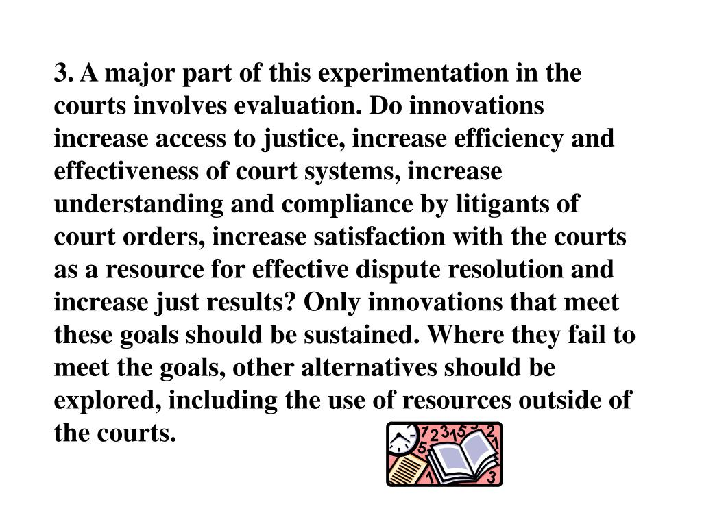 3. A major part of this experimentation in the courts involves evaluation. Do innovations increase access to justice, increase efficiency and effectiveness of court systems, increase understanding and compliance by litigants of court orders, increase satisfaction with the courts as a resource for effective dispute resolution and increase just results? Only innovations that meet these goals should be sustained. Where they fail to meet the goals, other alternatives should be explored, including the use of resources outside of the courts.