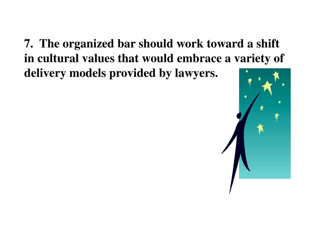 7.  The organized bar should work toward a shift in cultural values that would embrace a variety of delivery models provided by lawyers.