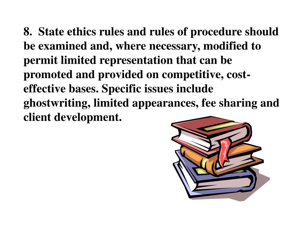 8.  State ethics rules and rules of procedure should be examined and, where necessary, modified to permit limited representation that can be promoted and provided on competitive, cost-effective bases. Specific issues include ghostwriting, limited appearances, fee sharing and client development.