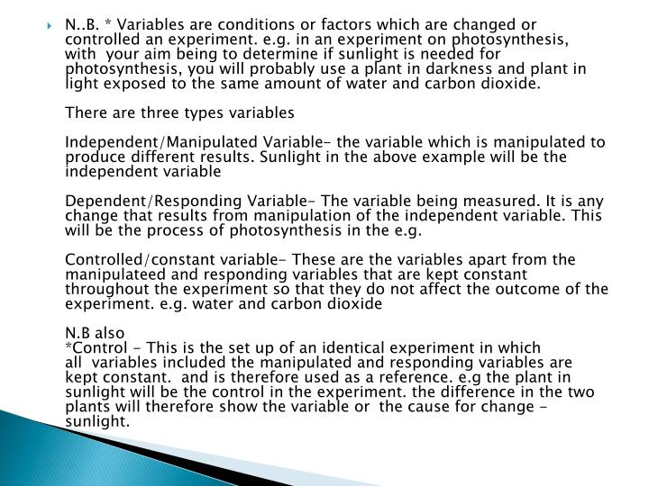 N..B. * Variablesare conditions or factors which are changedor controlled an experiment. e.g. in an experiment on photosynthesis, with your aim being to determine if sunlight is needed for photosynthesis, you will probably use a plant in darkness and plant in light exposed to the same amount of water and carbon dioxide.