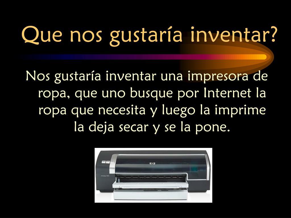 Nos gustaría inventar una impresora de ropa, que uno busque por Internet la ropa que necesita y luego la imprime la deja secar y se la pone.