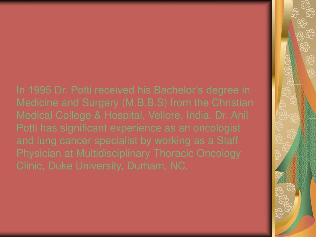 In 1995 Dr. Potti received his Bachelor's degree in Medicine and Surgery (M.B.B.S) from the Christian Medical College & Hospital, Vellore, India. Dr. Anil Potti has significant experience as an oncologist and lung cancer specialist by working as a Staff Physician at Multidisciplinary Thoracic Oncology Clinic, Duke University, Durham, NC.
