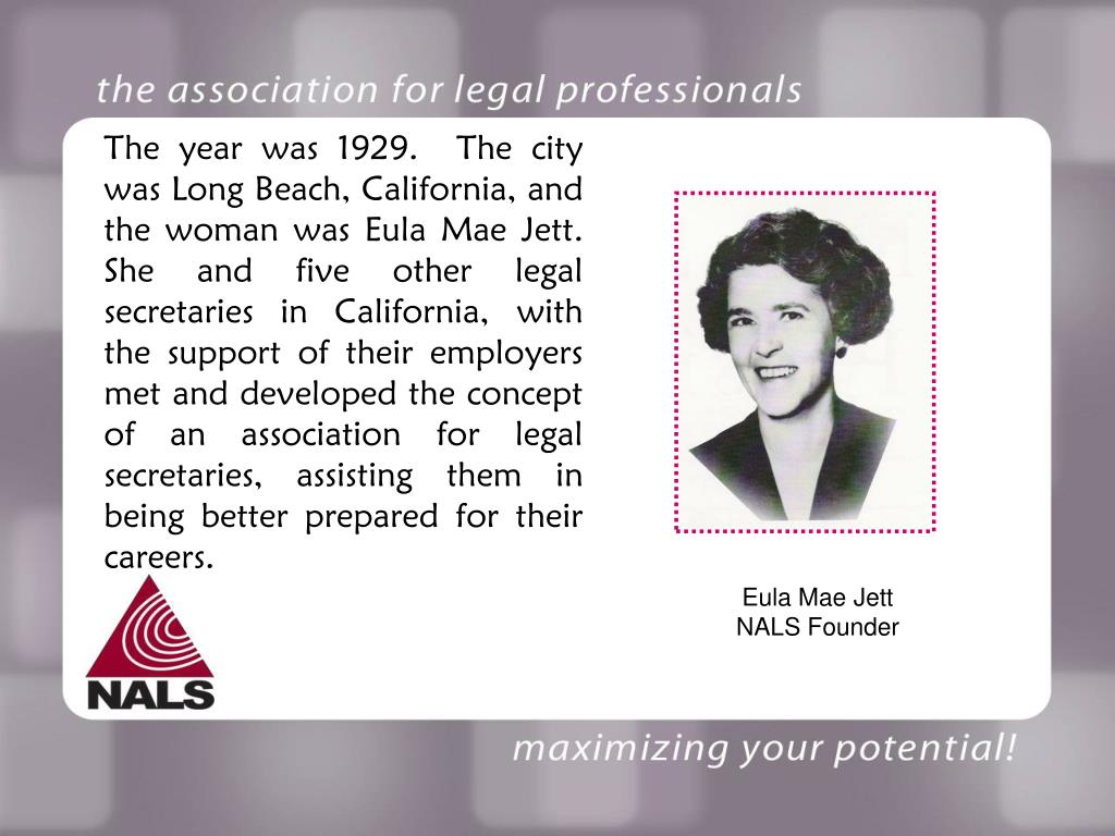 The year was 1929.  The city was Long Beach, California, and the woman was Eula Mae Jett.  She and five other legal secretaries in California, with the support of their employers met and developed the concept of an association for legal secretaries, assisting them in being better prepared for their careers.